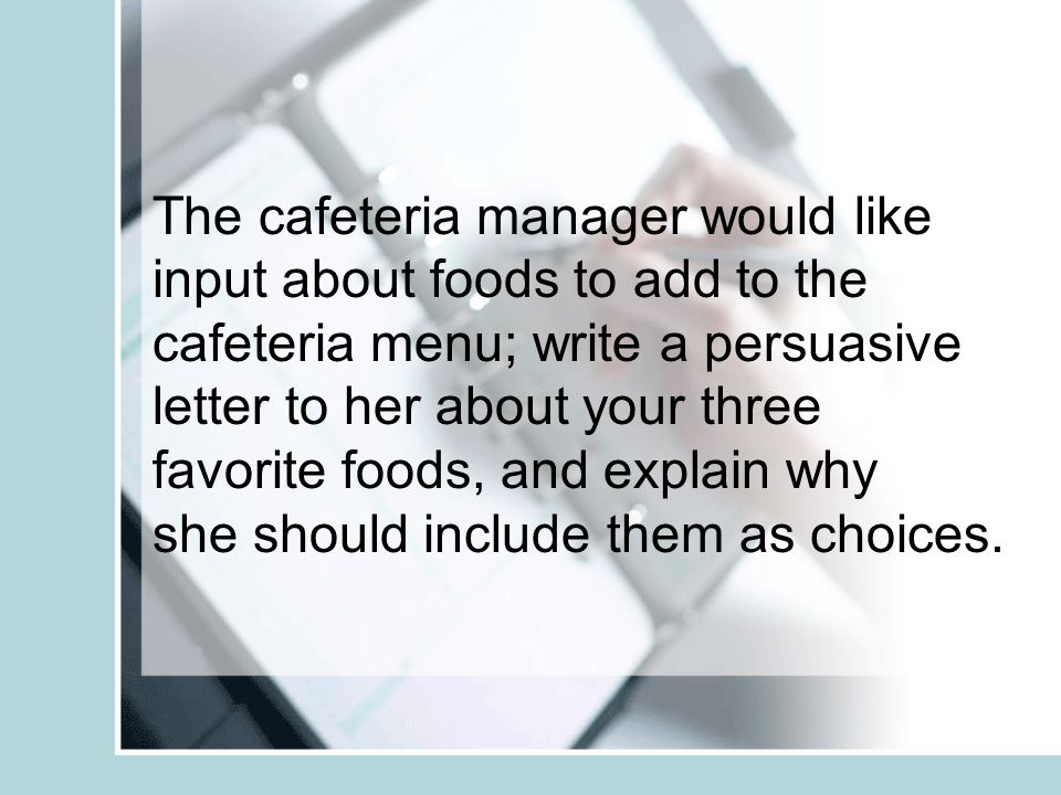 The cafeteria manager would like input about foods to add to the cafeteria menu; write a persuasive letter to her about your three favorite foods, and