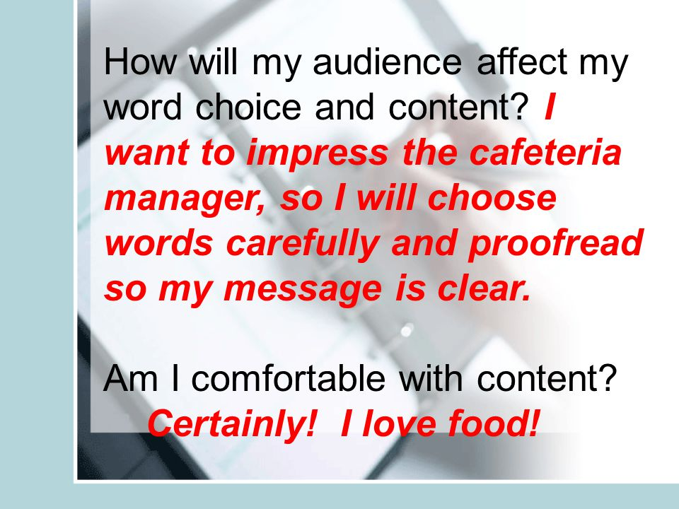 How will my audience affect my word choice and content? I want to impress the cafeteria manager, so I will choose words carefully and proofread so my