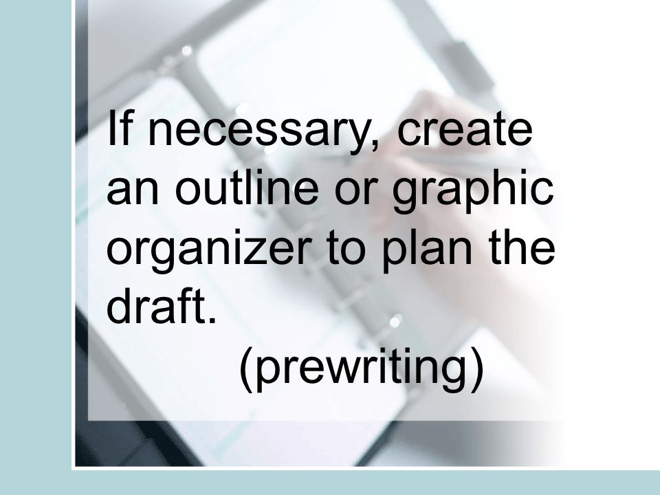 If necessary, create an outline or graphic organizer to plan the draft. (prewriting)