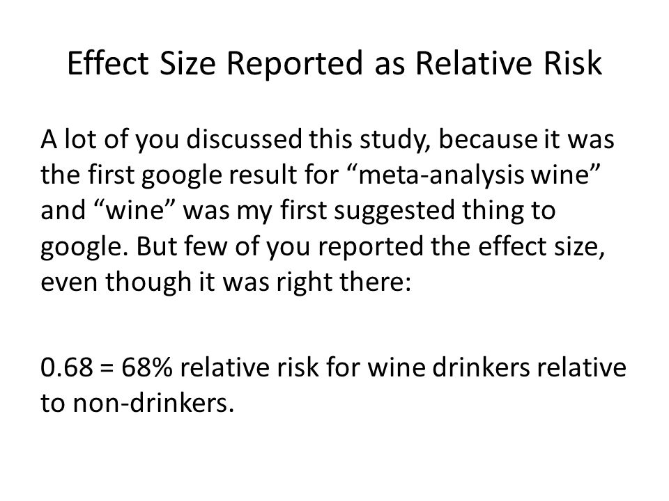 Effect Size Reported as Relative Risk A lot of you discussed this study, because it was the first google result for meta-analysis wine and wine was my first suggested thing to google.