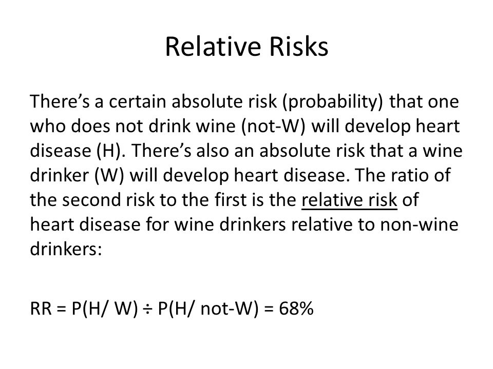 Relative Risks There's a certain absolute risk (probability) that one who does not drink wine (not-W) will develop heart disease (H).