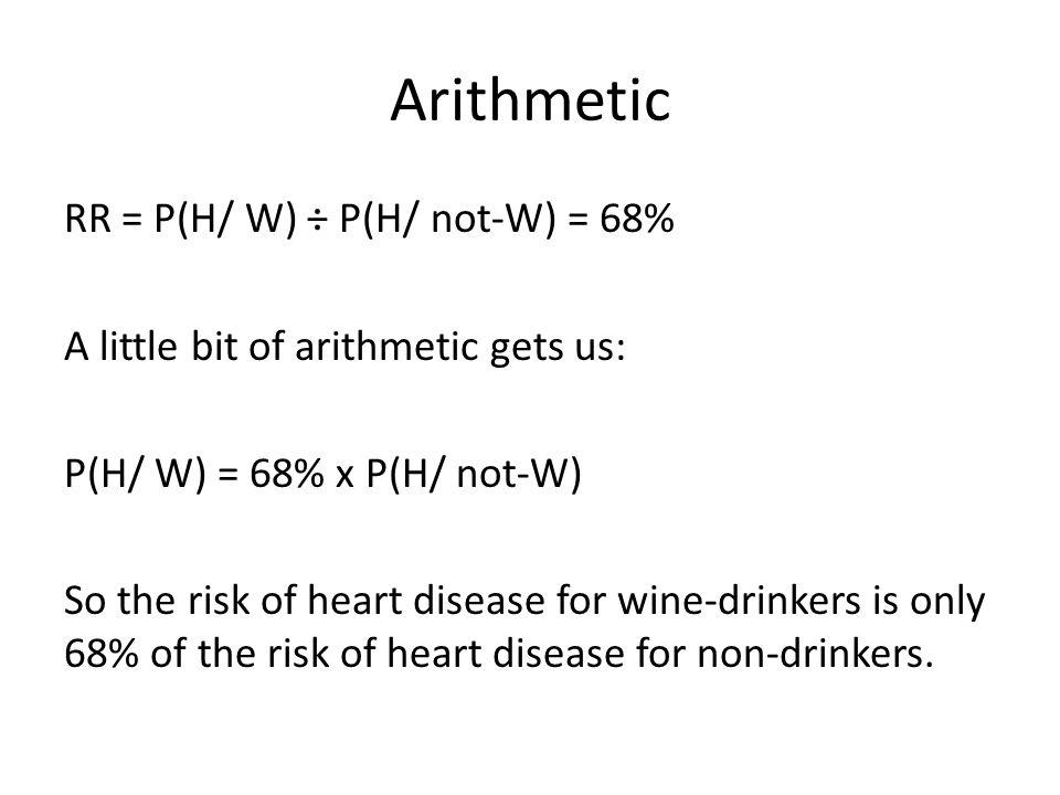 Arithmetic RR = P(H/ W) ÷ P(H/ not-W) = 68% A little bit of arithmetic gets us: P(H/ W) = 68% x P(H/ not-W) So the risk of heart disease for wine-drin
