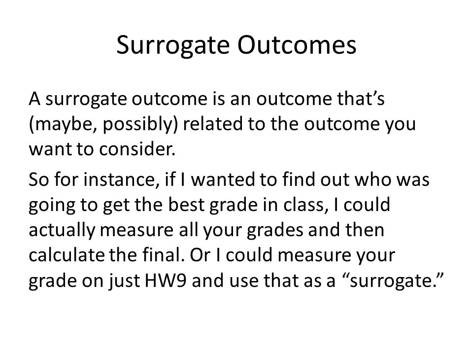 Surrogate Outcomes A surrogate outcome is an outcome that's (maybe, possibly) related to the outcome you want to consider. So for instance, if I wante