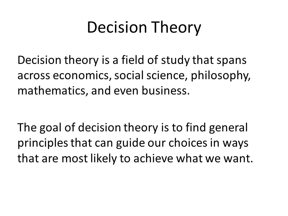 Decision Theory Decision theory is a field of study that spans across economics, social science, philosophy, mathematics, and even business. The goal