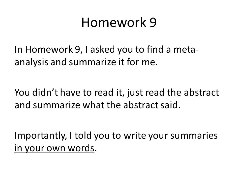 Homework 9 In Homework 9, I asked you to find a meta- analysis and summarize it for me. You didn't have to read it, just read the abstract and summari