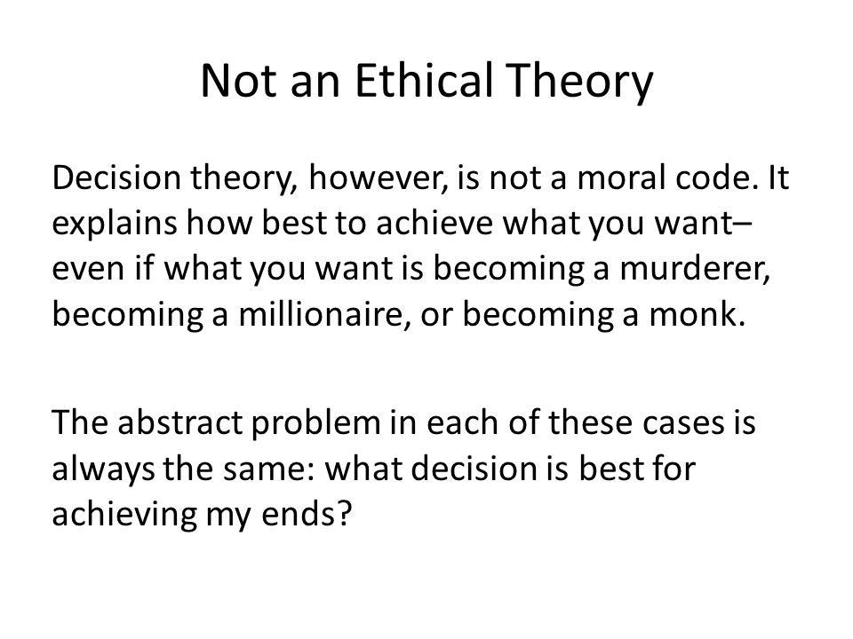 Not an Ethical Theory Decision theory, however, is not a moral code. It explains how best to achieve what you want– even if what you want is becoming