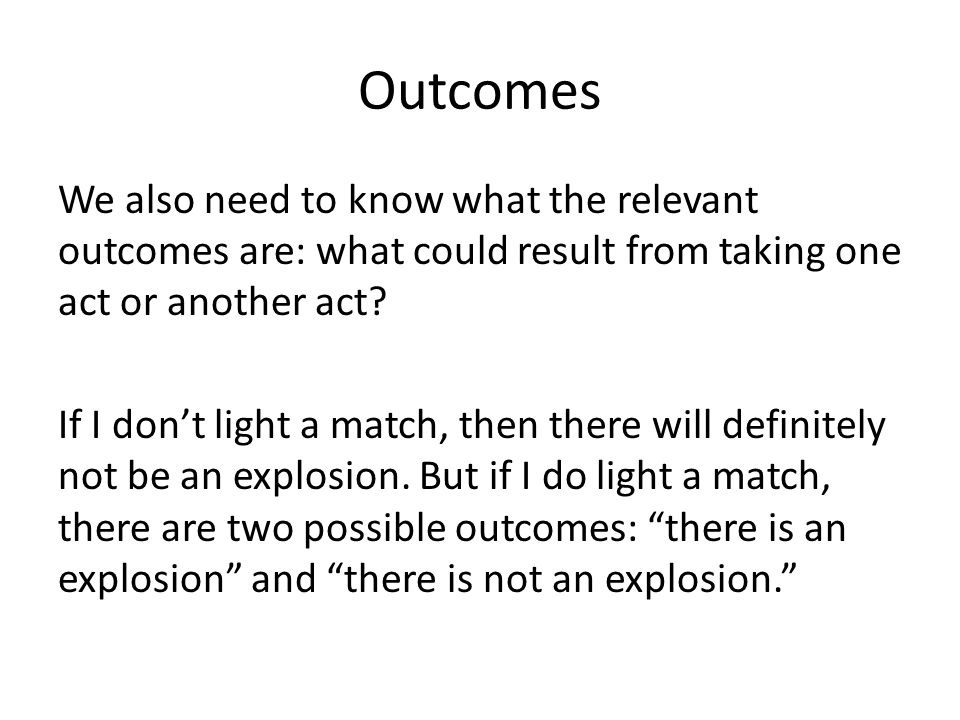 Outcomes We also need to know what the relevant outcomes are: what could result from taking one act or another act.