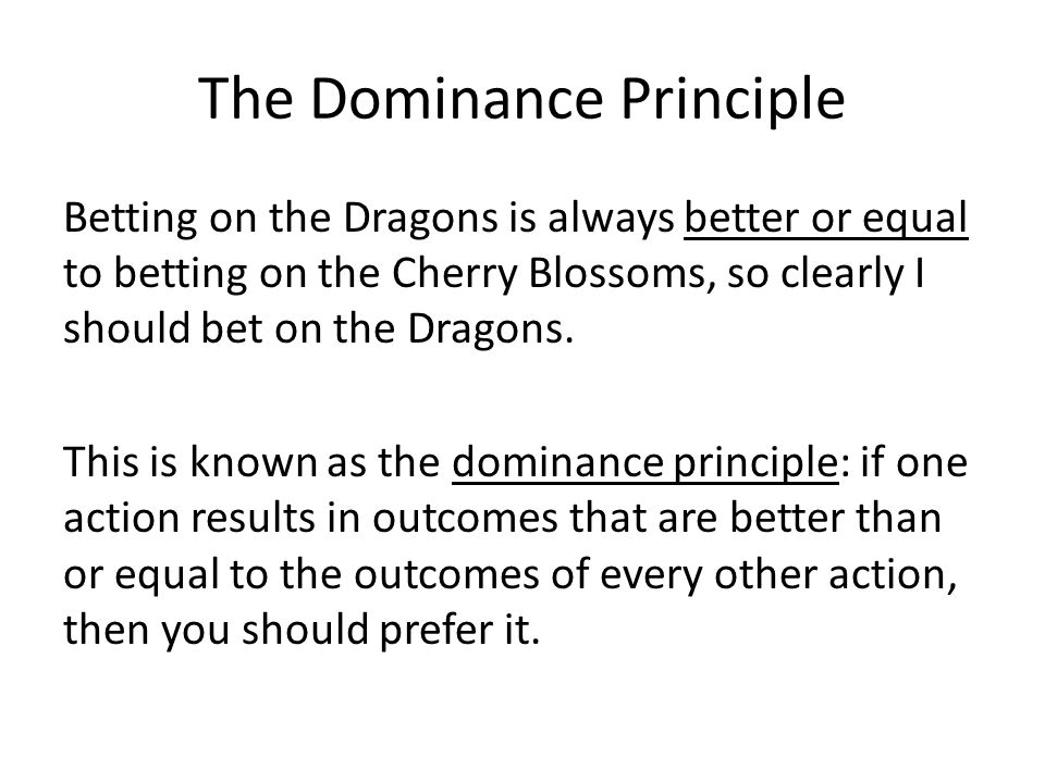 The Dominance Principle Betting on the Dragons is always better or equal to betting on the Cherry Blossoms, so clearly I should bet on the Dragons.
