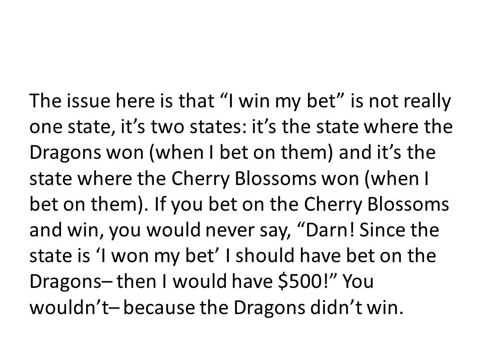 """The issue here is that """"I win my bet"""" is not really one state, it's two states: it's the state where the Dragons won (when I bet on them) and it's the"""
