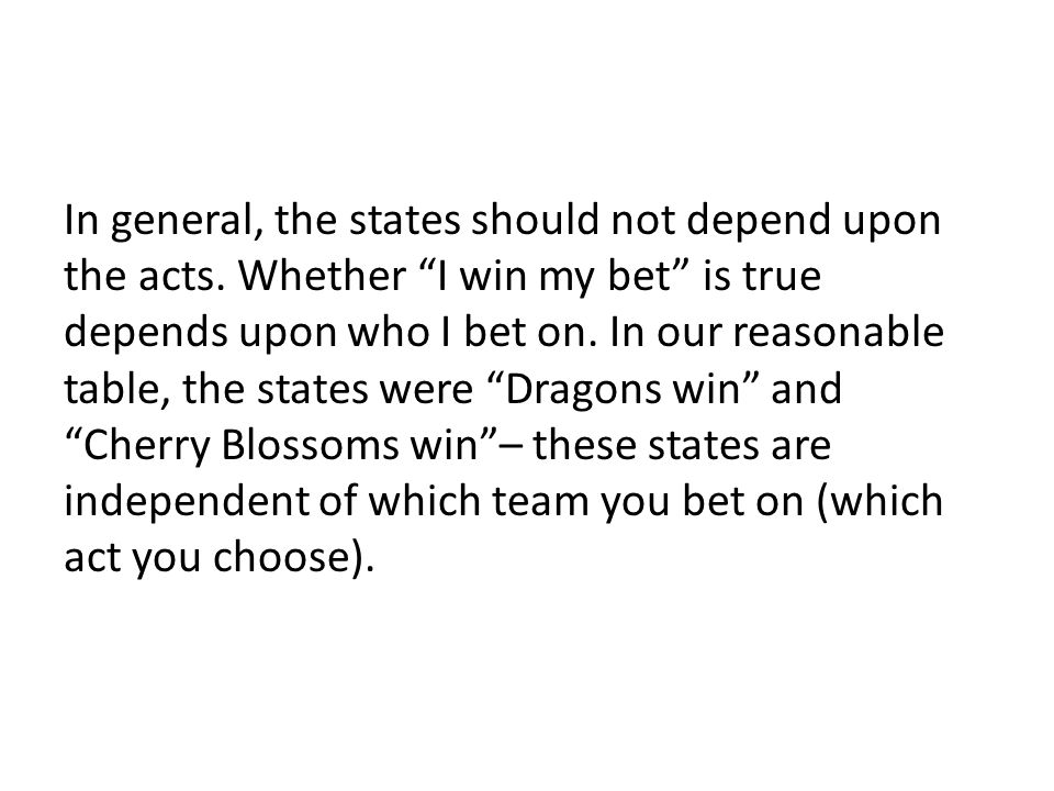 """In general, the states should not depend upon the acts. Whether """"I win my bet"""" is true depends upon who I bet on. In our reasonable table, the states"""