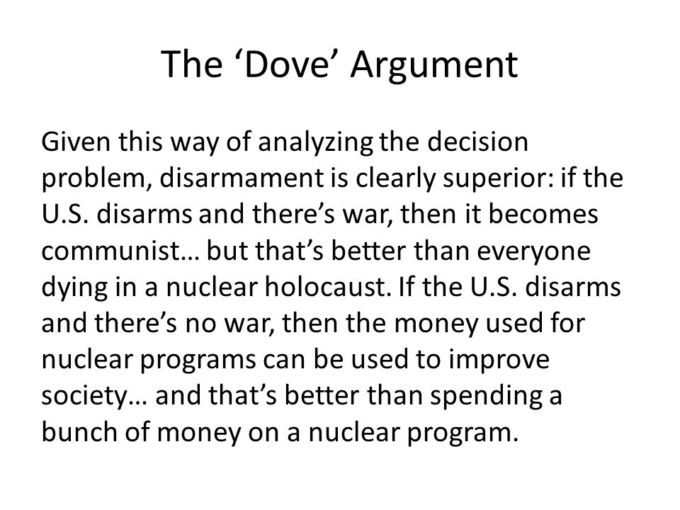 The 'Dove' Argument Given this way of analyzing the decision problem, disarmament is clearly superior: if the U.S. disarms and there's war, then it be