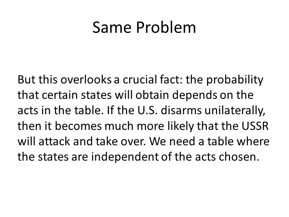 Same Problem But this overlooks a crucial fact: the probability that certain states will obtain depends on the acts in the table. If the U.S. disarms