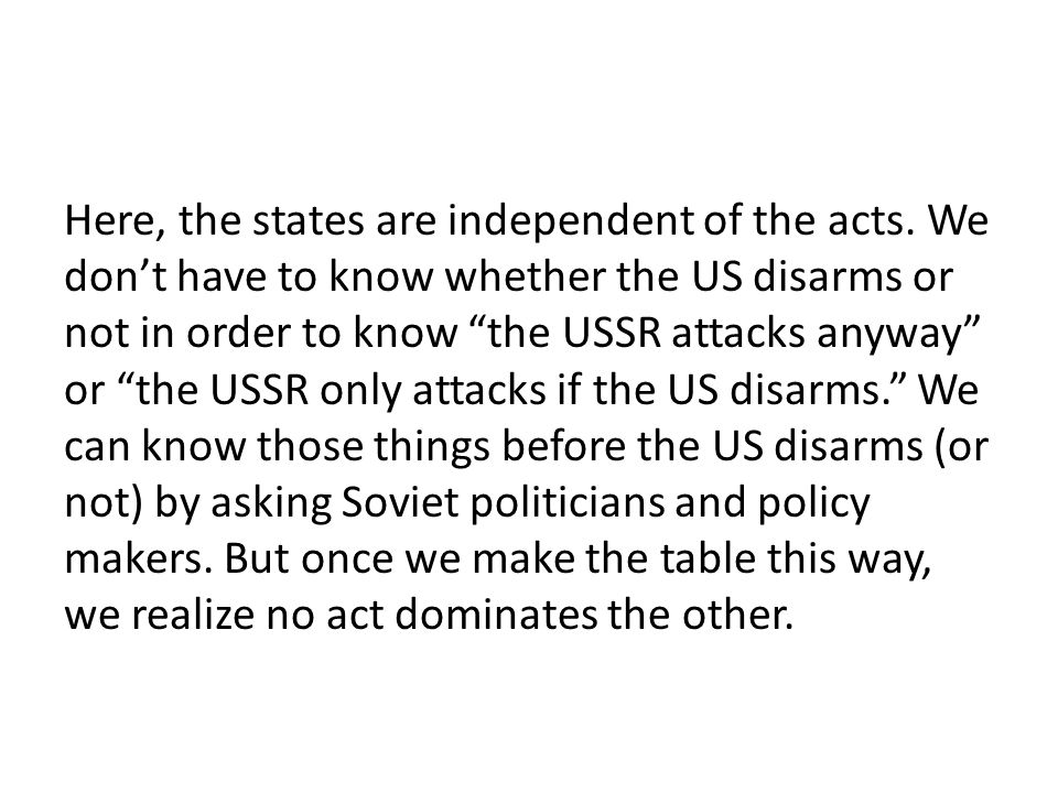 """Here, the states are independent of the acts. We don't have to know whether the US disarms or not in order to know """"the USSR attacks anyway"""" or """"the U"""
