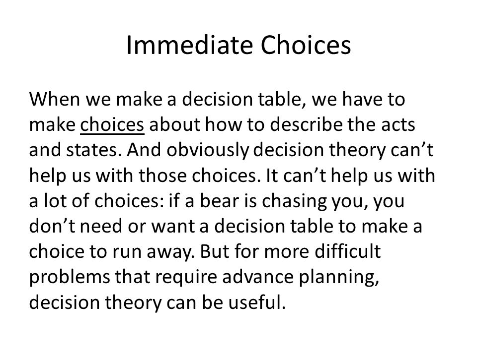 Immediate Choices When we make a decision table, we have to make choices about how to describe the acts and states.