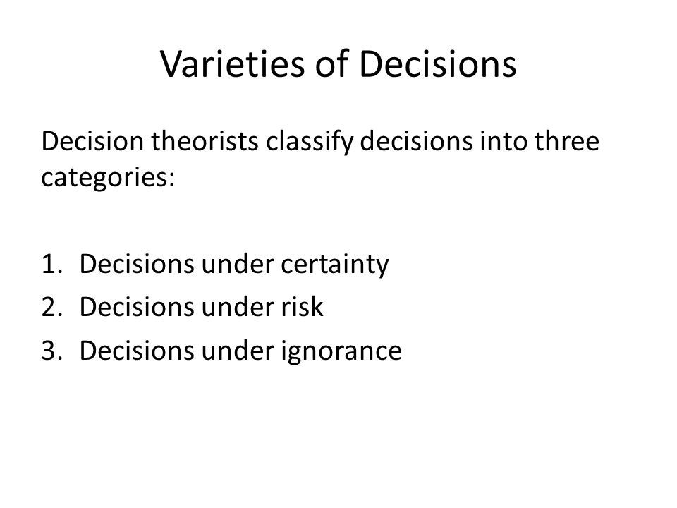 Varieties of Decisions Decision theorists classify decisions into three categories: 1.Decisions under certainty 2.Decisions under risk 3.Decisions under ignorance