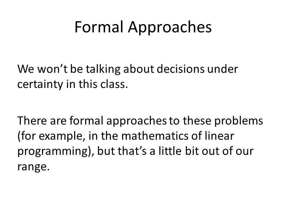 Formal Approaches We won't be talking about decisions under certainty in this class.