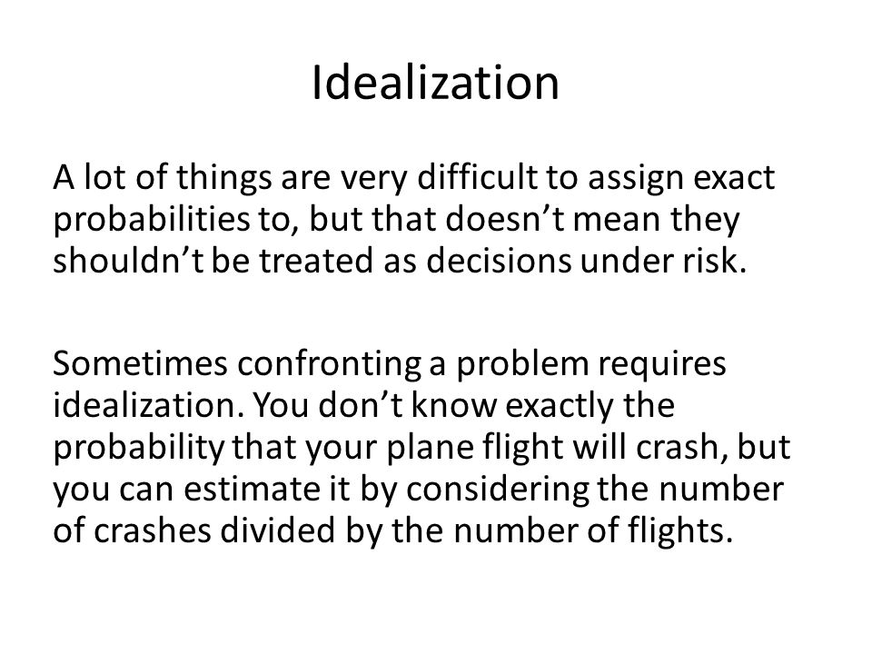 Idealization A lot of things are very difficult to assign exact probabilities to, but that doesn't mean they shouldn't be treated as decisions under risk.