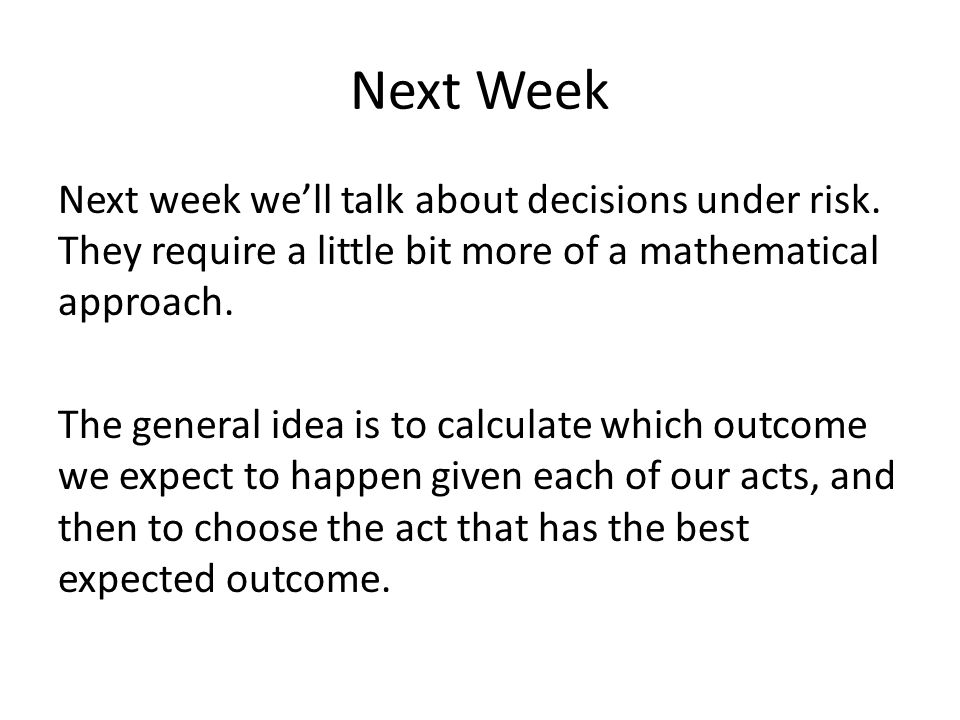 Next Week Next week we'll talk about decisions under risk. They require a little bit more of a mathematical approach. The general idea is to calculate