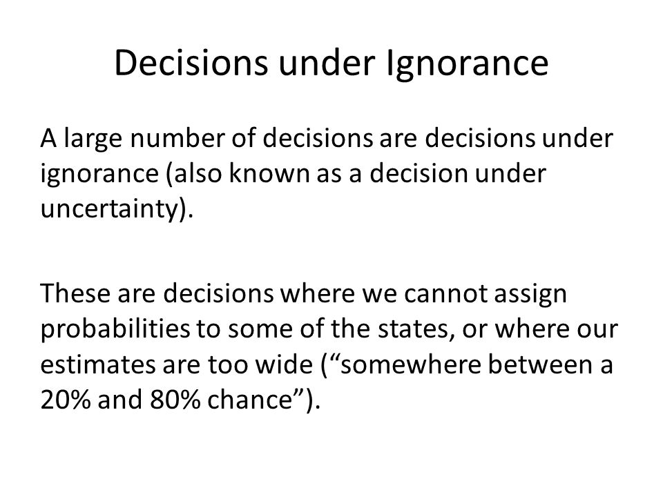 Decisions under Ignorance A large number of decisions are decisions under ignorance (also known as a decision under uncertainty).