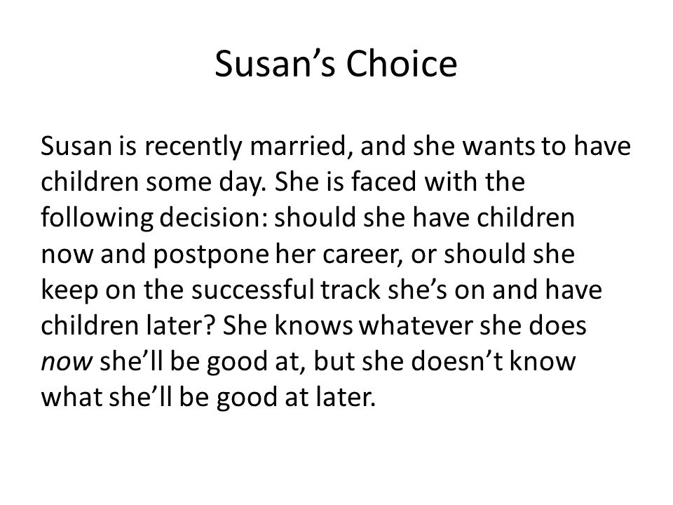 Susan's Choice Susan is recently married, and she wants to have children some day. She is faced with the following decision: should she have children