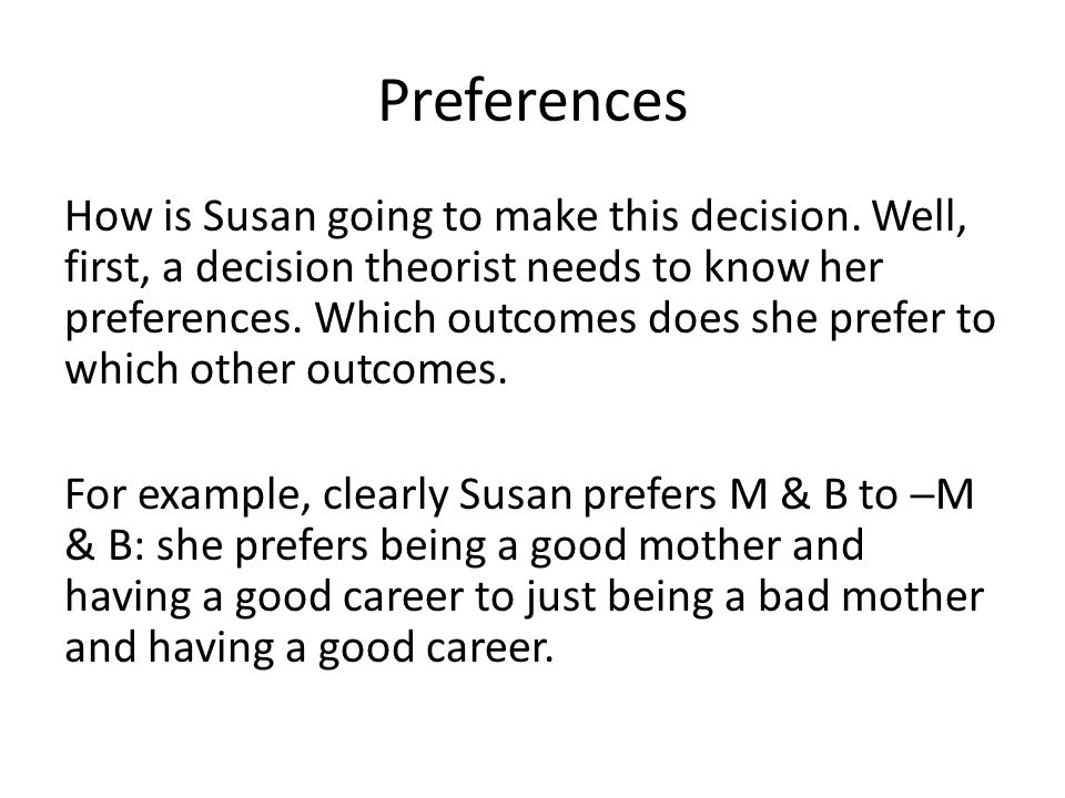 Preferences How is Susan going to make this decision. Well, first, a decision theorist needs to know her preferences. Which outcomes does she prefer t