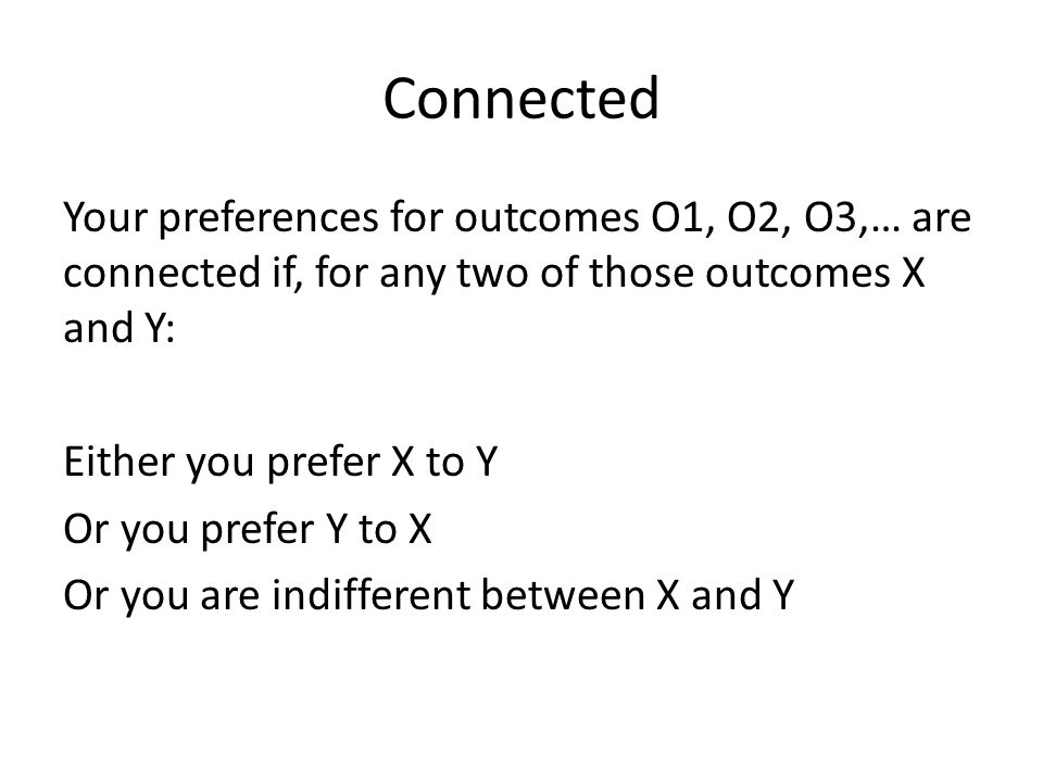 Connected Your preferences for outcomes O1, O2, O3,… are connected if, for any two of those outcomes X and Y: Either you prefer X to Y Or you prefer Y