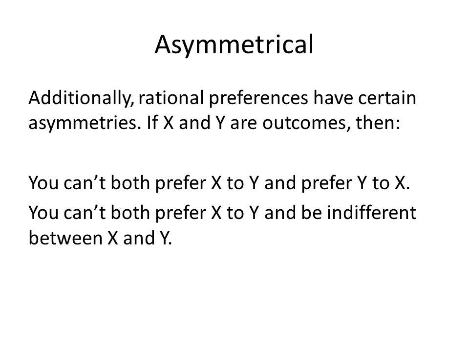 Asymmetrical Additionally, rational preferences have certain asymmetries.