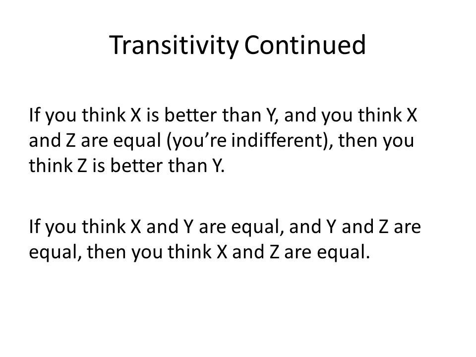 Transitivity Continued If you think X is better than Y, and you think X and Z are equal (you're indifferent), then you think Z is better than Y. If yo