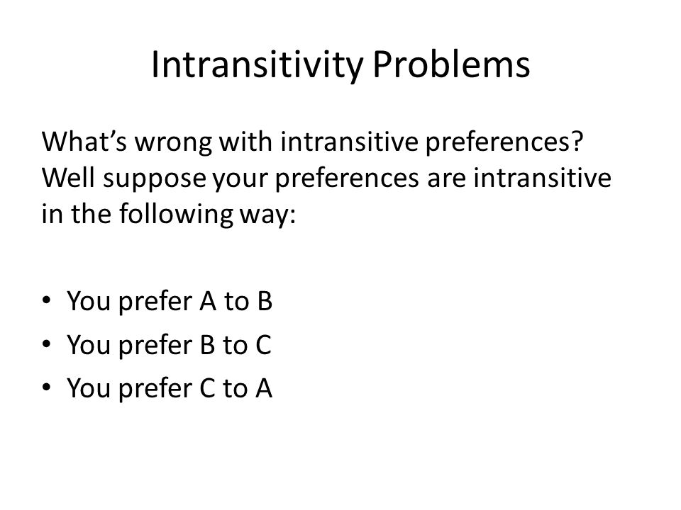 Intransitivity Problems What's wrong with intransitive preferences.
