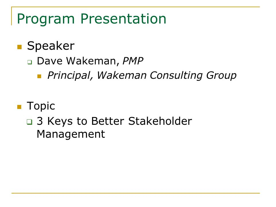 Program Presentation Speaker  Dave Wakeman, PMP Principal, Wakeman Consulting Group Topic  3 Keys to Better Stakeholder Management