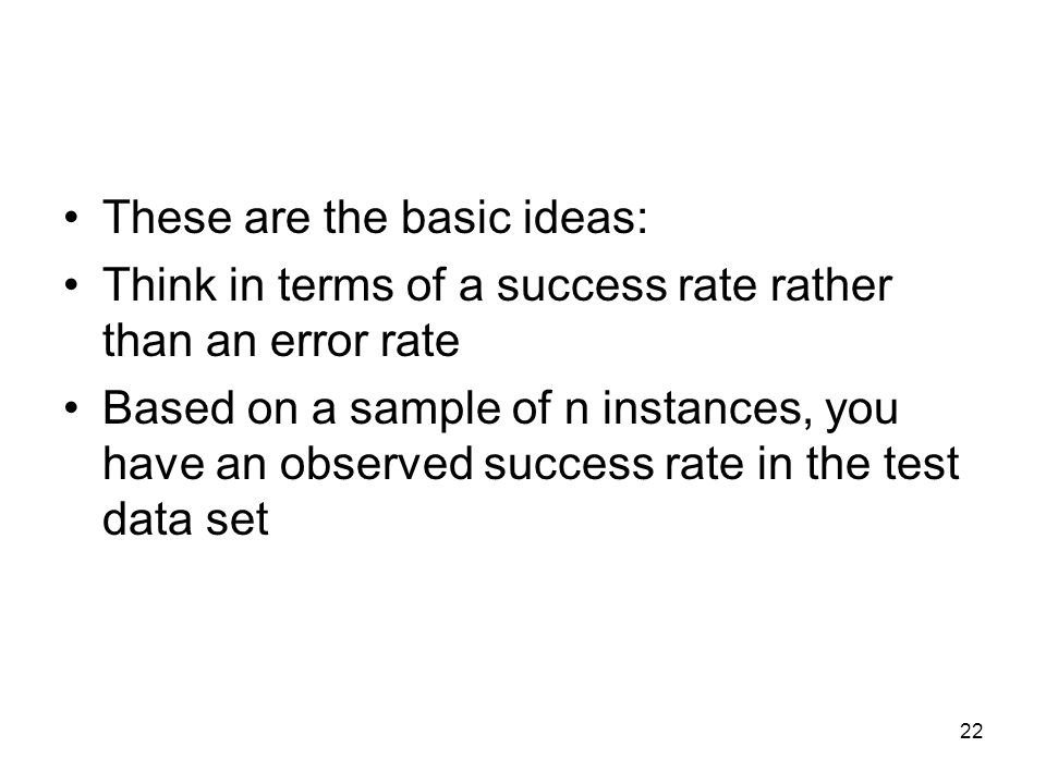 These are the basic ideas: Think in terms of a success rate rather than an error rate Based on a sample of n instances, you have an observed success r