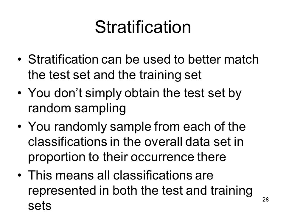 Stratification Stratification can be used to better match the test set and the training set You don't simply obtain the test set by random sampling Yo