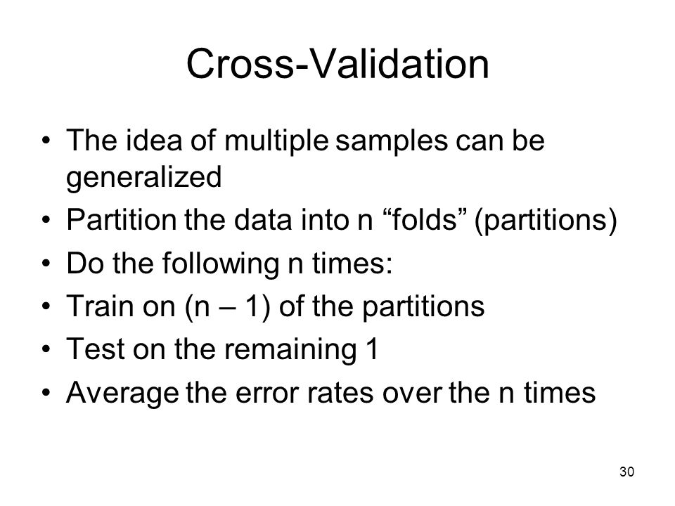 "Cross-Validation The idea of multiple samples can be generalized Partition the data into n ""folds"" (partitions) Do the following n times: Train on (n"