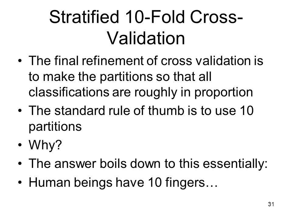 Stratified 10-Fold Cross- Validation The final refinement of cross validation is to make the partitions so that all classifications are roughly in pro