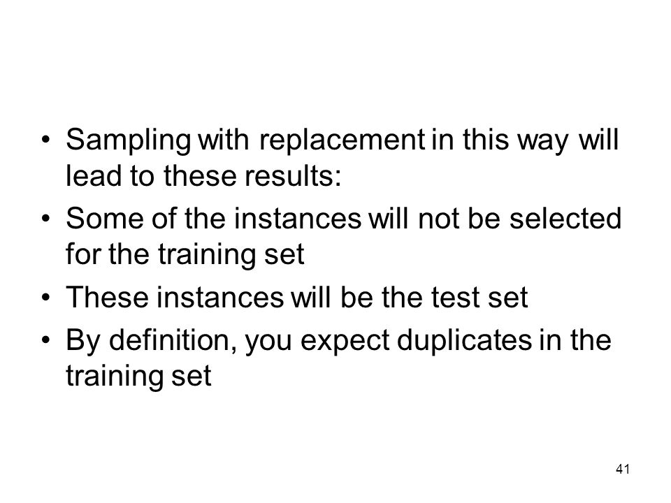 Sampling with replacement in this way will lead to these results: Some of the instances will not be selected for the training set These instances will