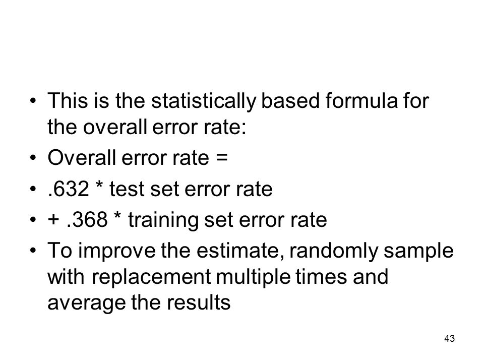 This is the statistically based formula for the overall error rate: Overall error rate =.632 * test set error rate +.368 * training set error rate To