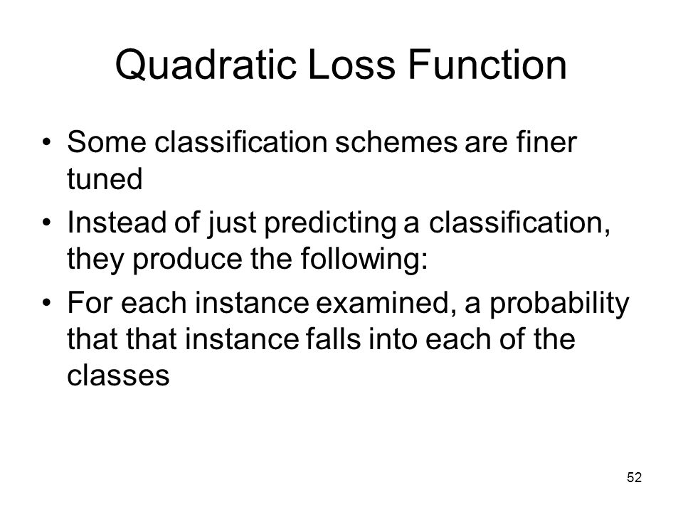 Quadratic Loss Function Some classification schemes are finer tuned Instead of just predicting a classification, they produce the following: For each