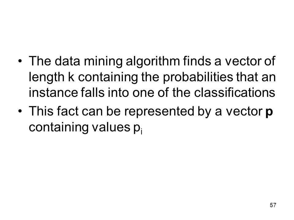 The data mining algorithm finds a vector of length k containing the probabilities that an instance falls into one of the classifications This fact can