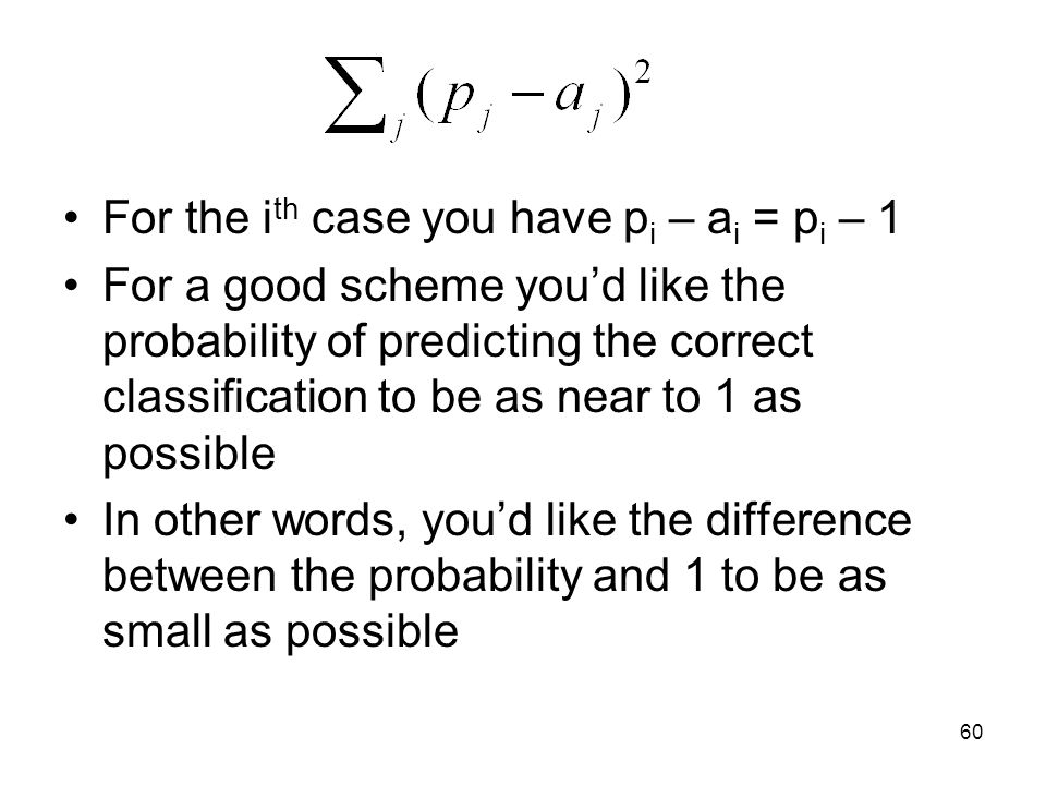 For the i th case you have p i – a i = p i – 1 For a good scheme you'd like the probability of predicting the correct classification to be as near to