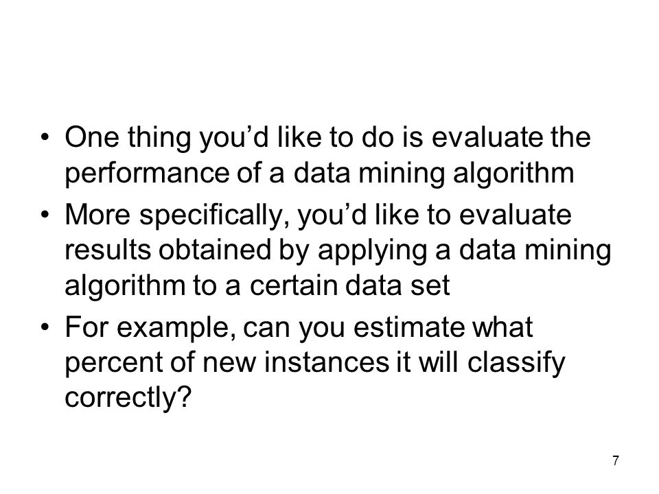 One thing you'd like to do is evaluate the performance of a data mining algorithm More specifically, you'd like to evaluate results obtained by applyi