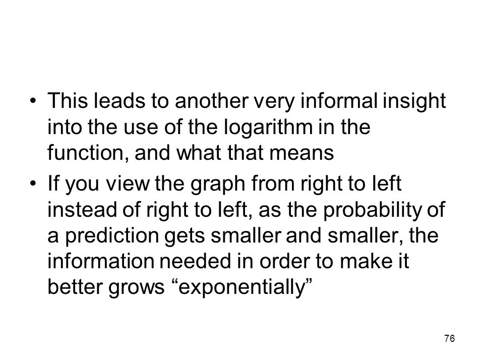 This leads to another very informal insight into the use of the logarithm in the function, and what that means If you view the graph from right to lef