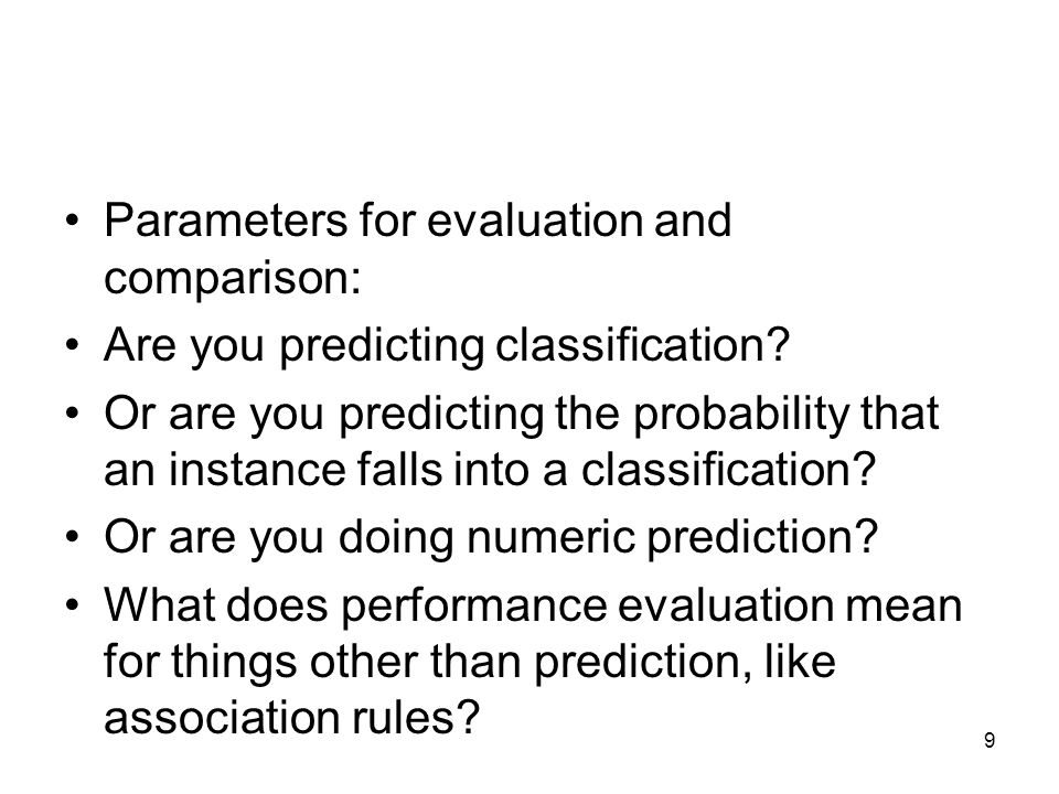 Parameters for evaluation and comparison: Are you predicting classification? Or are you predicting the probability that an instance falls into a class