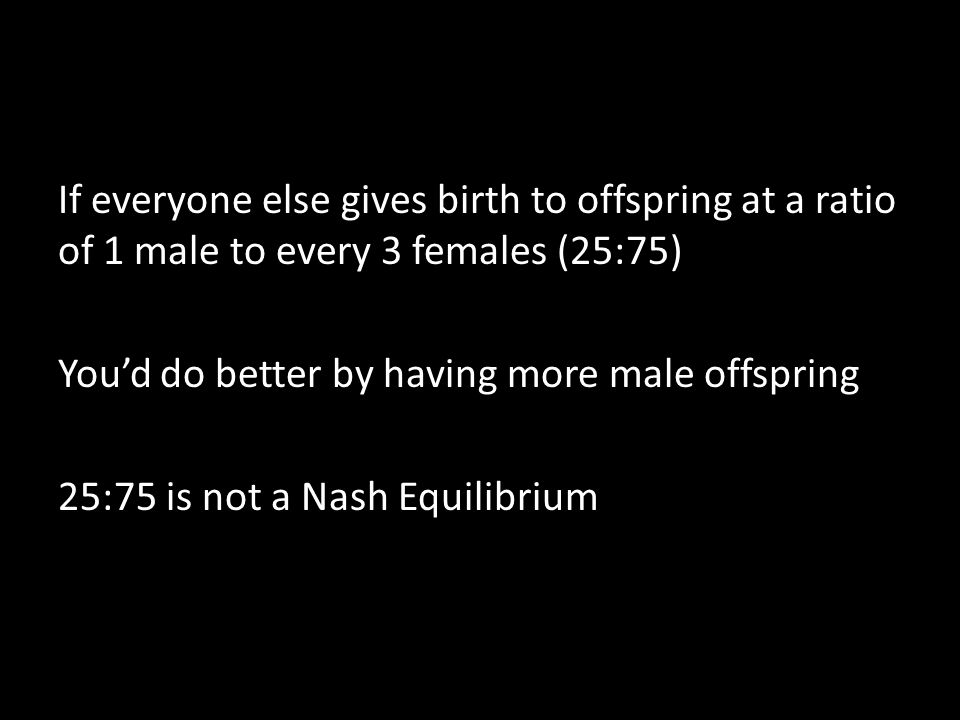 If everyone else gives birth to offspring at a ratio of 1 male to every 3 females (25:75) You'd do better by having more male offspring 25:75 is not a