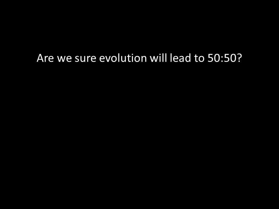 Are we sure evolution will lead to 50:50?