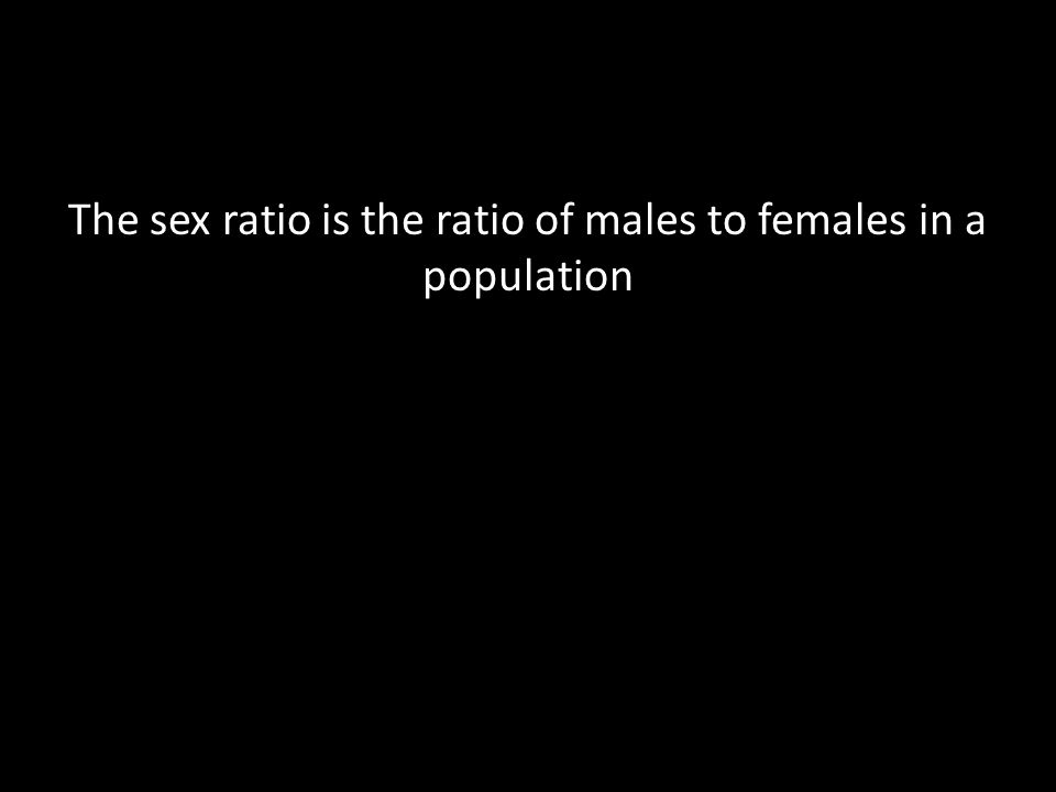 The sex ratio is the ratio of males to females in a population