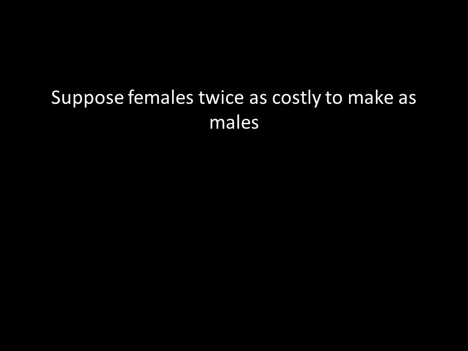 Suppose females twice as costly to make as males