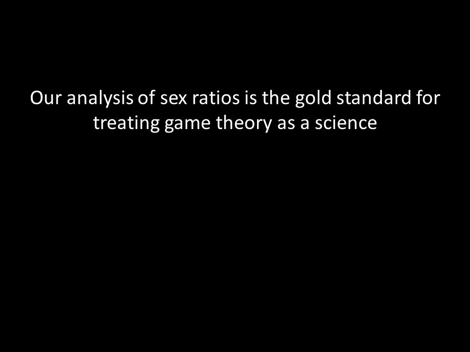 Our analysis of sex ratios is the gold standard for treating game theory as a science