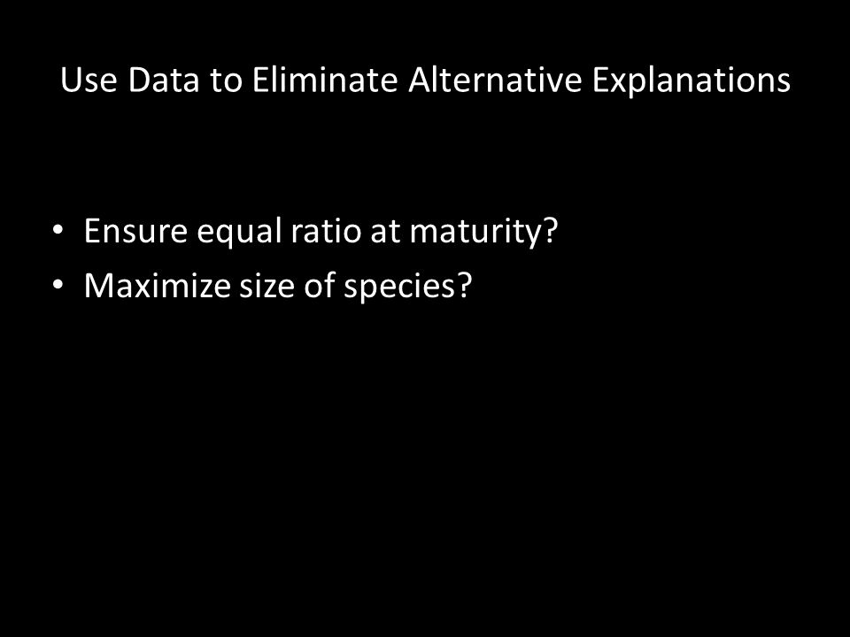 Use Data to Eliminate Alternative Explanations Ensure equal ratio at maturity? Maximize size of species?
