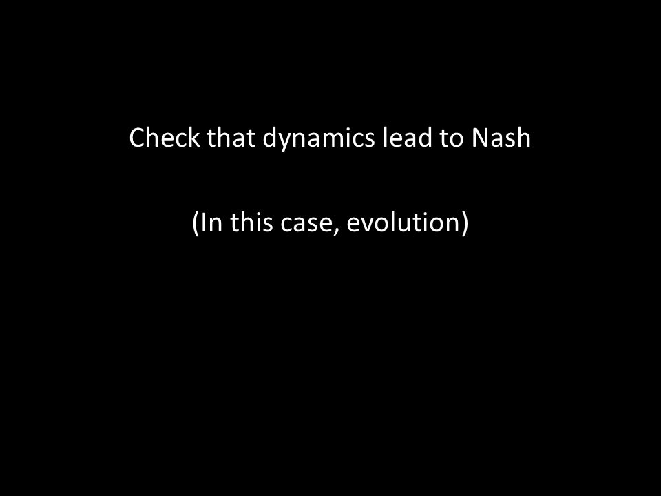 Check that dynamics lead to Nash (In this case, evolution)