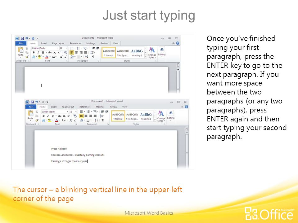 Just start typing Microsoft Word Basics Once you've finished typing your first paragraph, press the ENTER key to go to the next paragraph.